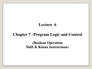 Lecture  6 Chapter 7 –Program Logic and Control (Boolean Operation Shift & Rotate Instructions)