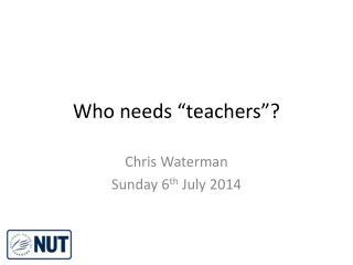 "Who needs ""teachers""?"