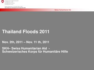 Thailand Floods 2011 Nov. 2th, 2011 – Nov. 11 th, 2011 SKH– Swiss Humanitarian Aid  -