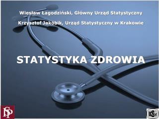 Wieslaw Lagodzinski, Gl wny Urzad Statystyczny  Krzysztof Jak bik, Urzad Statystyczny w Krakowie     STATYSTYKA ZDROWIA