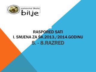 RASPORED SATI I. SMJENA ZA ŠK.2013./2014.GODINU 5. - 8 . RAZRED