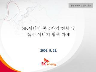 SK 에너지 중국사업 현황 및 韓中 에너지 협력 과제