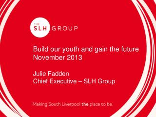 Build our youth  and gain the future November 2013 Julie Fadden Chief Executive – SLH Group