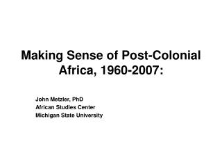 Making Sense of Post-Colonial Africa, 1960-2007: