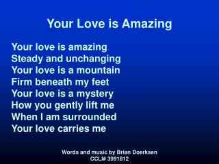 Your Love is Amazing  Your love is amazing Steady and unchanging Your love is a mountain Firm beneath my feet Your love