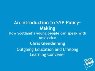 An Introduction to SYP Policy-Making How Scotland's young people can speak with one voice