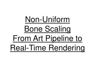 Non-Uniform  Bone Scaling From Art Pipeline to  Real-Time Rendering