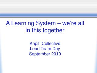 A Learning System – we're all in this together Kapiti Collective  Lead Team Day September 2010