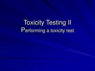 Toxicity Testing II  P erforming a toxicity test