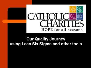 Our Quality Journey  using Lean Six Sigma and other tools