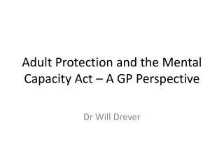 Adult Protection and the Mental Capacity Act � A GP Perspective