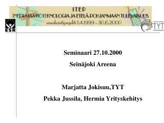 Seminaari 27.10.2000 Seinäjoki Areena Marjatta Jokisuu,TYT Pekka Jussila, Hermia Yrityskehitys