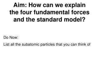 Aim: How can we explain the four fundamental forces and the standard model?