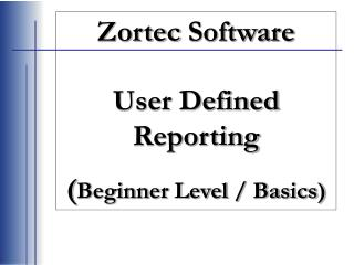 Zortec  Software User Defined Reporting  ( Beginner Level / Basics)
