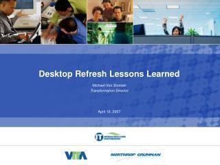 Desktop Refresh Lessons Learned Michael Von Slomski Transformation Director