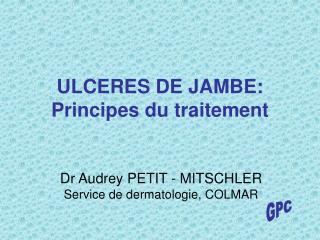ULCERES DE JAMBE: Principes du traitement