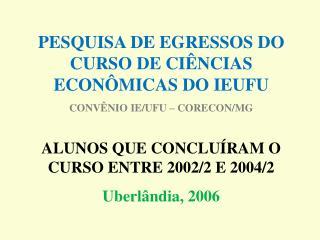 PESQUISA DE EGRESSOS DO CURSO DE CIÊNCIAS ECONÔMICAS DO IEUFU CONVÊNIO IE/UFU – CORECON/MG