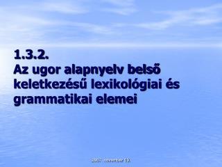 1.3.2. Az ugor alapnyelv belső keletkezésű lexikológiai és grammatikai elemei