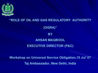 """ROLE OF OIL AND GAS REGULATORY  AUTHORITY (OGRA)"" BY  AHSAN MAQBOOL EXECUTIVE DIRECTOR (P&C)"