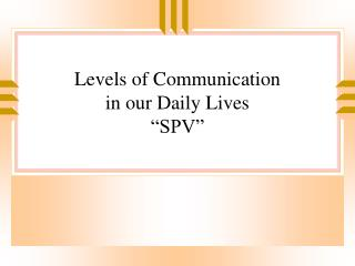 Levels of Communication  in our Daily Lives �SPV�