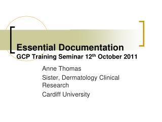 Essential Documentation GCP Training Seminar 12 th  October 2011