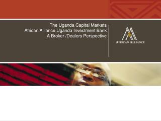 The Uganda Capital Markets  African Alliance Uganda Investment Bank  A Broker /Dealers Perspective