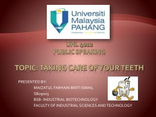 UHL 4012 PUBLIC SPEAKING TOPIC :  TAKING CARE OF YOUR TEETH