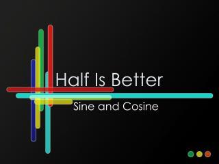 Half Is Better