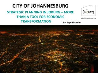 CITY OF JOHANNESBURG STRATEGIC PLANNING IN JOBURG � MORE THAN A TOOL FOR ECONOMIC TRANSFORMATION