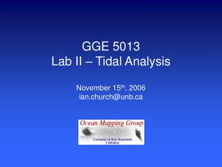 GGE 5013 Lab II – Tidal Analysis November 15 th , 2006 ian.church@unb