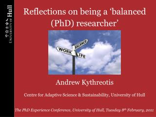 The PhD Experience Conference, University of Hull, Tuesday 8 th  February, 2011