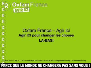 Oxfam France – Agir ici Agir ICI pour changer les choses LA-BAS!