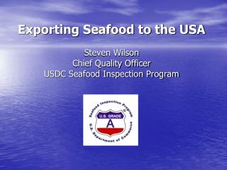 Exporting Seafood to the USA Steven Wilson Chief Quality Officer USDC Seafood Inspection Program