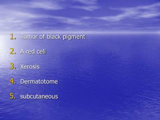 Tumor of black pigment A red cell Xerosis Dermatotome subcutaneous