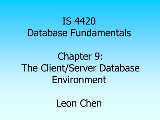 IS 4420 Database Fundamentals  Chapter 9:  The Client/Server Database Environment  Leon Chen