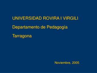 UNIVERSIDAD ROVIRA I VIRGILI Departamento de Pedagogía Tarragona Noviembre, 2005