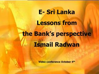 E- Sri Lanka Lessons from  the Bank's perspective Ismail Radwan Video-conference October 4 th