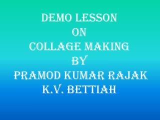 DEMO LESSON  ON  COLLAGE MAKING BY  PRAMOD KUMAR RAJAK K.V. BETTIAH
