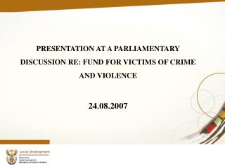 PRESENTATION AT A PARLIAMENTARY DISCUSSION RE: FUND FOR VICTIMS OF CRIME AND VIOLENCE  24.08.2007