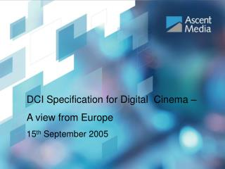 DCI Specification for Digital  Cinema –  A view from Europe 15 th  September 2005