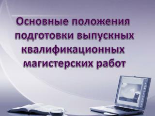 Основные положения  подготовки выпускных квалификационных  магистерских работ