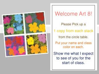 Welcome Art 8! Please Pick up a  1 copy from each stack  from the circle table.