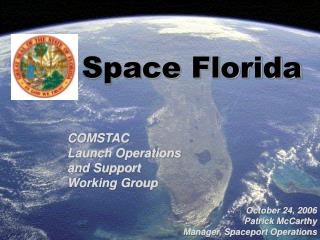 Space Florida    COMSTAC Launch Operations and Support Working Group  October 24, 2006 Patrick McCarthy Manager, Spacepo