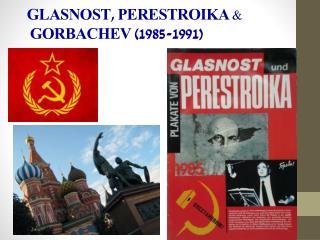 GLASNOST , PERESTROIKA &      GORBACHEV  (1985-1991)