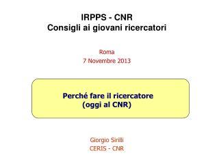 IRPPS - CNR Consigli ai giovani ricercatori Roma 7  Novembre  2013 Perché  fare  il ricercatore