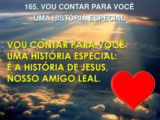 Vou contar para você Uma história especial: É a história de Jesus, Nosso amigo leal.