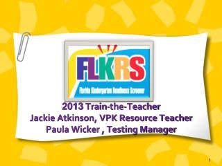 2013 Train-the-Teacher  Jackie Atkinson, VPK Resource Teacher Paula Wicker , Testing Manager