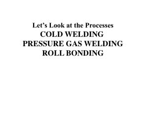 Let's Look at the Processes COLD WELDING  PRESSURE GAS WELDING ROLL BONDING