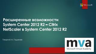 Расширенные возможности   System C en ter 2012  R2 –  Citrix  NetScaler в  System Center 2012 R2