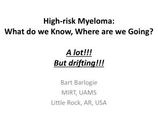 High-risk  M yeloma :  What  do we  Know ,  Where  are we  Going ? A lot!!! But drifting!!!